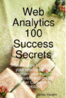 Web Analytics 100 Success Secrets: Make it Easy to Improve Your Results Online. Strengthen Your Marketing Initiatives, and Create Higher Converting Websites